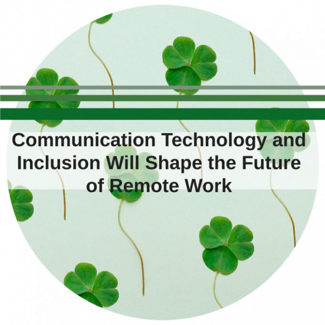 Communication Technology and Inclusion Will Shape the Future of Remote Work