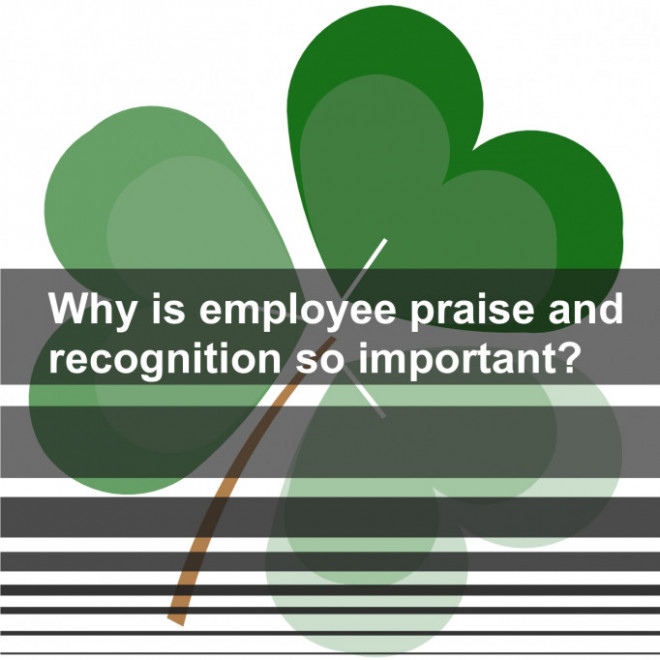 Why is employee praise and recognition so important ?